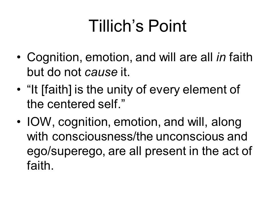 Tillich's Point Cognition, emotion, and will are all in faith but do not cause it. It [faith] is the unity of every element of the centered self.
